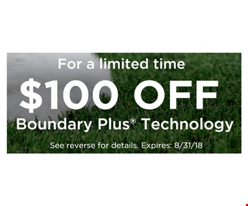$100 Off Boundary Plus Technology. Offer valid on a newly professionally installed Boundary Plus• Solution. Not to be combined with other discounts or valid on previous purchases. Participating dealers only. 