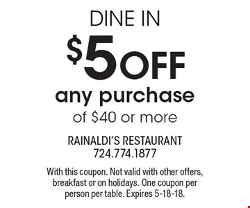 DINE IN $5 OFF any purchase of $40 or more. With this coupon. Not valid with other offers, breakfast or on holidays. One coupon per person per table. Expires 5-18-18.