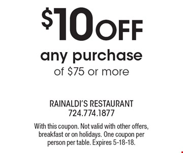 $10 OFF any purchase of $75 or more. With this coupon. Not valid with other offers, breakfast or on holidays. One coupon per person per table. Expires 5-18-18.