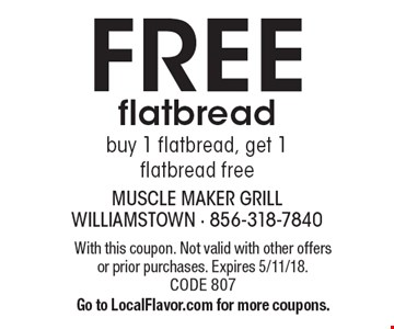 Free flatbread. Buy 1 flatbread, get 1 flatbread free. With this coupon. Not valid with other offers or prior purchases. Expires 5/11/18. CODE 807. Go to LocalFlavor.com for more coupons.