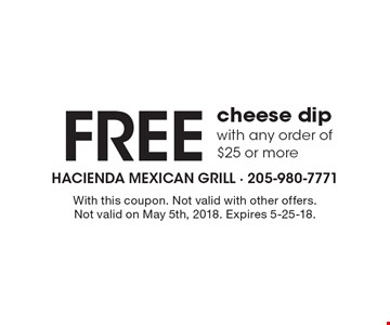 Free cheese dip with any order of$25 or more. With this coupon. Not valid with other offers. Not valid on May 5th, 2018. Expires 5-25-18.