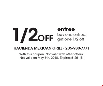 1/2 Off entree buy one entree, get one 1/2 off. With this coupon. Not valid with other offers. Not valid on May 5th, 2018. Expires 5-25-18.