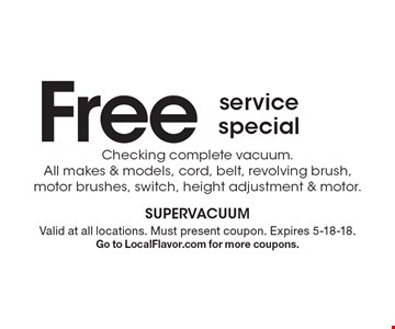 Free service special. Checking complete vacuum. All makes & models, cord, belt, revolving brush, motor brushes, switch, height adjustment & motor. . Valid at all locations. Must present coupon. Expires 5-18-18. Go to LocalFlavor.com for more coupons.