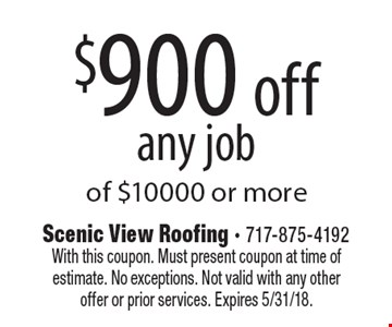 $900 off any job of $10000 or more. With this coupon. Must present coupon at time of estimate. No exceptions. Not valid with any other offer or prior services. Expires 5/31/18.