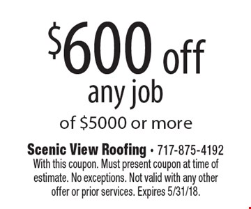$600 off any job of $5000 or more. With this coupon. Must present coupon at time of estimate. No exceptions. Not valid with any other offer or prior services. Expires 5/31/18.