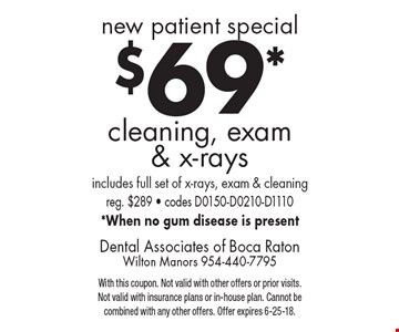 new patient special $69* cleaning, exam & x-rays includes full set of x-rays, exam & cleaning. reg. $289 - codes D0150-D0210-D1110 *When no gum disease is present. With this coupon. Not valid with other offers or prior visits. Not valid with insurance plans or in-house plan. Cannot be combined with any other offers. Offer expires 6-25-18.