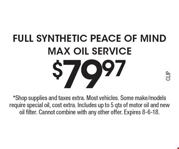$79.97 Full Synthetic Peace of Mind Max Oil Service. *Shop supplies and taxes extra. Most vehicles. Some make/models require special oil, cost extra. Includes up to 5 qts of motor oil and new oil filter. Cannot combine with any other offer. Expires 8-6-18.CLIP