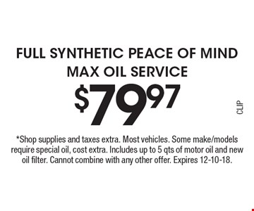 $79.97 Full Synthetic Peace of Mind Max Oil Service. *Shop supplies and taxes extra. Most vehicles. Some make/models require special oil, cost extra. Includes up to 5 qts of motor oil and new oil filter. Cannot combine with any other offer. Expires 12-10-18.CLIP