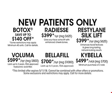 $499*/vial Kybella Minimum purchase of 3 vialsNew Patients OnlyNew Patients Only*Individual results may vary. . SAVE UP TO $140 Off* *Some restrictions may apply. Minimum 40 units. Call for details.New Patients OnlyNew Patients Only*Individual results may vary. . $399*/syr (reg $625) Radiesse Give your face some lift with enhanced cheek-bones.New Patients OnlyNew Patients Only*Individual results may vary. . $399*/syr (reg $625) Restylane Silk lift Enhances facial features & gives long-lasting, natural-looking results.New Patients OnlyNew Patients Only*Individual results may vary. . $599*/syr (reg $800) Voluma Lasts up to 2 years, FDA approved hyaluronic acid filler.New Patients OnlyNew Patients Only*Individual results may vary. . $700*/syr (reg $1000) BELLAFILL Lasts up to 5 years, FDA-approved.New Patients OnlyNew Patients Only*Individual results may vary. .*This limited offer expires 5/11/18. Cannot be combined with other offers or promotions. Some exclusions and restrictions may apply. Call for more details.