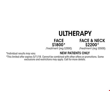 Face & Neck$2200* Ultherapy /treatment (reg $3500)*Individual results may vary.New patients Only . Face$1800* Ultherapy /treatment (reg $2500)*Individual results may vary.New patients Only . *This limited offer expires 5/11/18. Cannot be combined with other offers or promotions. Some exclusions and restrictions may apply. Call for more details.