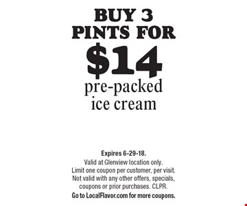 Buy 3 pints for $14 pre-packed ice cream. Expires 6-29-18. Valid at Glenview location only. Limit one coupon per customer, per visit. Not valid with any other offers, specials, coupons or prior purchases. CLPR. Go to LocalFlavor.com for more coupons.
