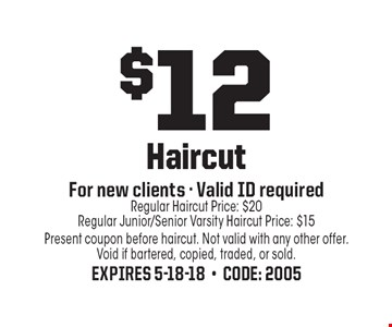$12 Haircut For new clients - Valid ID required Regular Haircut Price: $20Regular Junior/Senior Varsity Haircut Price: $15. Present coupon before haircut. Not valid with any other offer. Void if bartered, copied, traded, or sold. Expires 5-18-18-Code: 2005