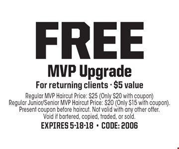FREE MVP Upgrade For returning clients - $5 value. Regular MVP Haircut Price: $25 (Only $20 with coupon) Regular Junior/Senior MVP Haircut Price: $20 (Only $15 with coupon). Present coupon before haircut. Not valid with any other offer. Void if bartered, copied, traded, or sold. Expires 5-18-18-Code: 2006