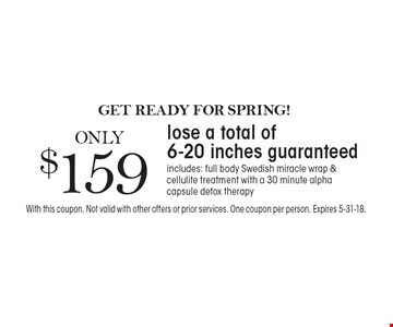 GET READY FOR SPRING! ONLY $159 lose a total of 6-20 inches guaranteed. Includes: full body Swedish miracle wrap &cellulite treatment with a 30 minute alpha capsule detox therapy. With this coupon. Not valid with other offers or prior services. One coupon per person. Expires 