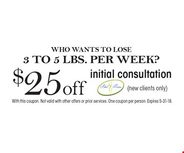 WHO WANTS TO LOSE 3 TO 5 LBS. PER WEEK? $25 off initial consultation (new clients only). With this coupon. Not valid with other offers or prior services. One coupon per person. Expires 5-31-18.