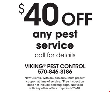 $40 off any pest service call for details. New Clients. With coupon only. Must present coupon at time of service. *Free Inspection does not include bed bug dogs. Not valid with any other offers. Expires 5-25-18.