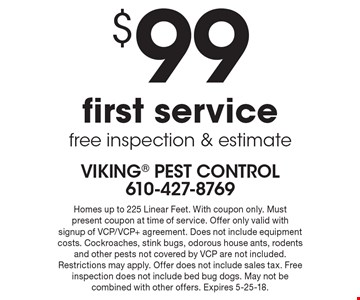 $99 first service free inspection & estimate. Homes up to 225 Linear Feet. With coupon only. Must present coupon at time of service. Offer only valid with signup of VCP/VCP+ agreement. Does not include equipment costs. Cockroaches, stink bugs, odorous house ants, rodents and other pests not covered by VCP are not included. Restrictions may apply. Offer does not include sales tax. Free inspection does not include bed bug dogs. May not be combined with other offers. Expires 5-25-18.