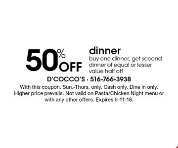 50% Off dinner. Buy one dinner, get second dinner of equal or lesser value half off. With this coupon. Sun.-Thurs. only. Cash only. Dine in only. Higher price prevails. Not valid on Pasta/Chicken Night menu or with any other offers. Expires 5-11-18.