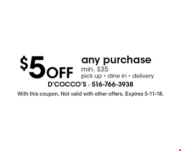 $5 Off any purchase min. $35, pick up, dine in & delivery. With this coupon. Not valid with other offers. Expires 5-11-18.