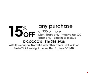 15% Off any purchase of $35 or more. Mon.-Thurs only, max value $20 cash only, dine in or pickup. With this coupon. Not valid with other offers. Not valid on Pasta/Chicken Night menu offer. Expires 5-11-18.