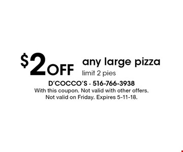 $2 Off any large pizza, limit 2 pies. With this coupon. Not valid with other offers. Not valid on Friday. Expires 5-11-18.