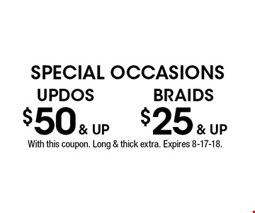SPECIAL OCCASIONS $25 & up BRAIDS. $50 & up UPDOS. With this coupon. Long & thick extra. Expires 8-17-18.