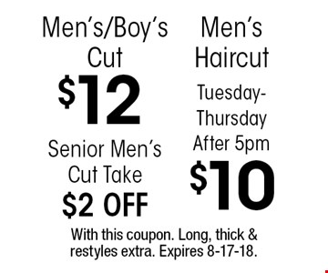 $12 Men's/Boy's Cut. Senior Men's Cut Take $2 OFF. Tuesday-Thursday After 5pm $10 Men's Haircut. With this coupon. Long, thick & restyles extra. Expires 8-17-18.