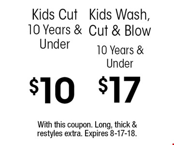 10 Years & Under $17 Kids Wash, Cut & Blow. $10 Kids Cut 10 Years & Under. With this coupon. Long, thick & restyles extra. Expires 8-17-18.