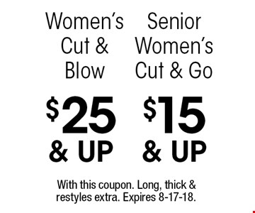 $15 & up Senior Women's Cut & Go. $25 & up Women's Cut & Blow. With this coupon. Long, thick & restyles extra. Expires 8-17-18.