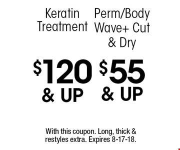 $55 & up Perm/Body Wave + Cut & Dry. $120 & up Keratin Treatment. With this coupon. Long, thick & restyles extra. Expires 8-17-18.