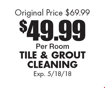 $49.99 Per Room. Tile And Grout Cleaning. Original Price $69.99. Exp. 5/18/18.