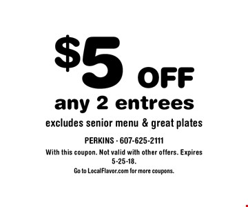 $5 off any 2 entrees. Excludes senior menu & great plates. With this coupon. Not valid with other offers. Expires 5-25-18. Go to LocalFlavor.com for more coupons.