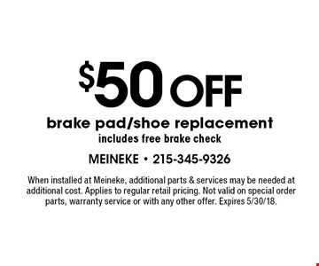 $50 off brake pad/shoe replacement includes free brake check. When installed at Meineke, additional parts & services may be needed at additional cost. Applies to regular retail pricing. Not valid on special order parts, warranty service or with any other offer. Expires 5/30/18.