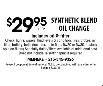 $29.95 + tax Synthetic Blend Oil Change Includes oil & filterCheck: lights, wipers, fluid levels & condition, tires, brakes, air filter, battery, belts (includes up to 5 qts 5w20 or 5w30, in stock spin on filters) Specialty fluids/filters available at additional cost. Does not include re-setting tpms if required. Present coupon at time of service. Not to be combined with any other offer. Expires 5/30/18.