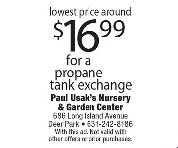 lowest price around $16.99 for a propane tank exchange. With this ad. Not valid withother offers or prior purchases.