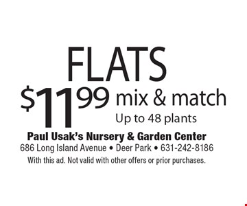 $11.99 FLATS mix & match Up to 48 plants. With this ad. Not valid with other offers or prior purchases.