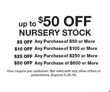 up to $50 off NURSERY STOCK $5 OFF Any Purchase of $50 or More. $10 OFF Any Purchase of $100 or More. $25 OFF Any Purchase of $250 or More. $50 OFF Any Purchase of $600 or More. One coupon per customer. Not valid with any other offers or promotions. Expires 5-25-18.