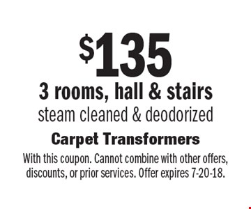 $135 3 rooms, hall & stairs. Steam cleaned & deodorized. With this coupon. Cannot combine with other offers, discounts, or prior services. Offer expires 7-20-18.