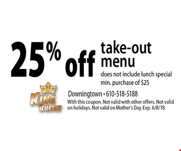 25% off take-out menu does not include lunch special, min. purchase of $25. With this coupon. Not valid with other offers. Not valid on holidays. Not valid on Mother's Day. Exp. 6/8/18.