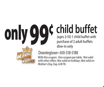 only 99¢ child buffet (ages 2-10) 1 child buffet with purchase of 2 adult buffets dine-in only. With this coupon.One coupon per table. Not valid with other offers. Not valid on holidays. Not valid on Mother's Day. Exp. 6/8/18.