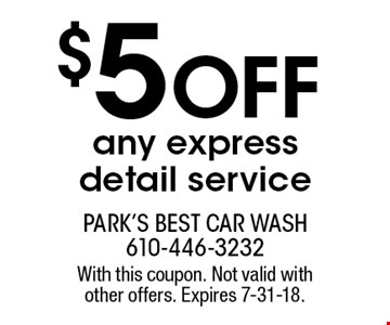 $5 Off any express detail service. With this coupon. Not valid with other offers. Expires 7-31-18.