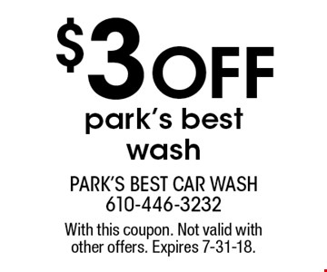 $3 Off park's best wash. With this coupon. Not valid with other offers. Expires 7-31-18.