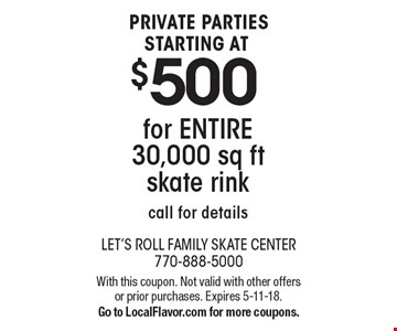 PRIVATE PARTIES STARTING AT $500 for ENTIRE 30,000 sq ft skate rink. Call for details. With this coupon. Not valid with other offers or prior purchases. Expires 5-11-18. Go to LocalFlavor.com for more coupons.