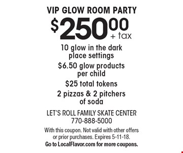 $250.00 + tax VIP GLOW ROOM PARTY. 10 glow in the dark place settings. $6.50 glow products per child. $25 total tokens. 2 pizzas & 2 pitchers of soda. With this coupon. Not valid with other offers or prior purchases. Expires 5-11-18. Go to LocalFlavor.com for more coupons.