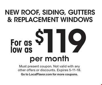NEW ROOF, SIDING, GUTTERS & REPLACEMENT WINDOWS for as low as $119 per month. Must present coupon. Not valid with any other offers or discounts. Expires 5-11-18. Go to LocalFlavor.com for more coupons.