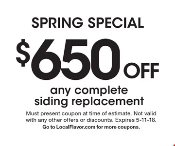 SPRING SPECIAL: $650 OFF any complete siding replacement. Must present coupon at time of estimate. Not valid with any other offers or discounts. Expires 5-11-18. Go to LocalFlavor.com for more coupons.