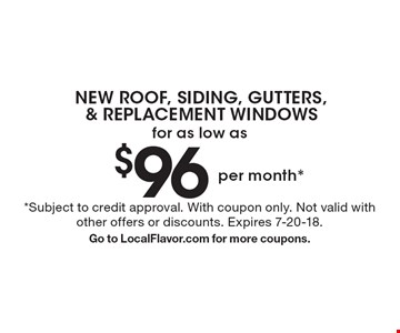 NEW ROOF, SIDING, GUTTERS, & REPLACEMENT WINDOWS for as low as $96 per month*. *Subject to credit approval. With coupon only. Not valid with other offers or discounts. Expires 7-20-18. Go to LocalFlavor.com for more coupons.