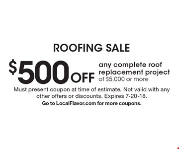 $500 Off any complete roof replacement project of $5,000 or more. Must present coupon at time of estimate. Not valid with any other offers or discounts. Expires 7-20-18. Go to LocalFlavor.com for more coupons.