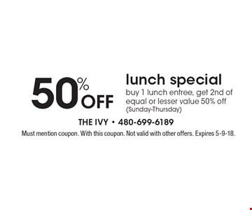 50% off lunch special. Buy 1 lunch entree, get 2nd of equal or lesser value 50% off (Sunday-Thursday). Must mention coupon. With this coupon. Not valid with other offers. Expires 5-9-18.