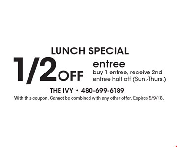 LUNCH SPECIAL 1/2 off entree buy 1 entree, receive 2nd entree half off (Sun.-Thurs.). With this coupon. Cannot be combined with any other offer. Expires 5/9/18.